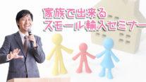 【無料】家族で出来るスモール輸入セミナー〔2019年5月26日東京開催〕