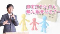 【無料】自宅でかんたん輸入販売セミナー〔2019年7月28日東京開催〕