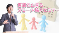 【無料】家族で出来るスモール輸入セミナー〔2019年4月21日東京開催〕