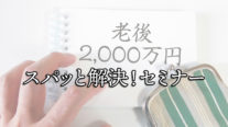 【無料】老後資金2,000万円問題スパッと解決!セミナー〔2019年8月10日開催〕