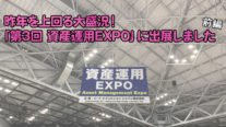 昨年を上回る大盛況!「第3回 資産運用EXPO」に出展しました(前編)