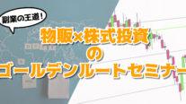 【無料】副業の王道!物販×株式投資のゴールデンルートセミナー〔2020年5月4日開催〕