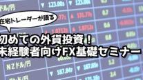 【無料】在宅トレーダーが語る初めての外貨投資!未経験者向けFX基礎セミナー〔2020年5月4日開催〕