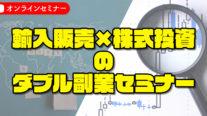 【無料】輸入販売×株式投資のダブル副業セミナー〔2020年8月16日開催〕