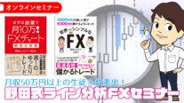 【無料】月収50万円以上の生徒多数輩出!野田式ライン分析FXセミナー〔2020年7月11日開催〕