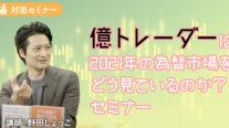 【無料】野田講師が登壇!!億トレーダーは2021年の為替市場をどう見ているのか?セミナー〔2021年3月19日開催〕