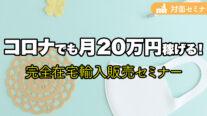 【無料】コロナでも稼げる!月20万円稼げる完全在宅輸入販売セミナー〔2021年3月21日開催〕