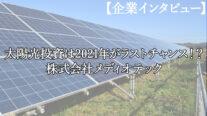 【企業インタビュー】太陽光投資は2021年がラストチャンス!?株式会社メディオテック