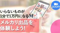 【無料オンライン】いらないものが1分で1万円になる?!メルカリ出品を体験しよう!〔2021年5月9日開催〕