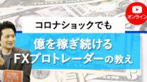【無料オンライン】コロナショックでも億を稼ぎ続けるFXプロトレーダーの教え〔2021年5月3日開催〕