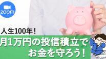 【無料オンライン】人生100年!月1万円の投信積み立てでお金を守ろう!〔2021年5月10日開催〕