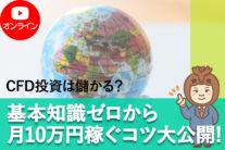 【無料オンライン】CFD投資は儲かる?基本知識ゼロから月10万円稼ぐコツ大公開!セミナー〔2021年6月23日開催〕