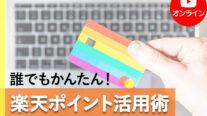 【無料オンライン】誰でもかんたん!楽天ポイント活用術〔2021年5月27日開催〕