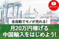 【無料オンライン】全自動でモノが売れる!月20万円稼げる中国輸入をはじめよう!〔2021年10月3日開催〕