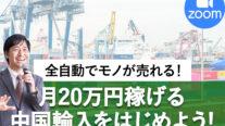 【無料オンライン】全自動でモノが売れる!月20万円稼げる中国輸入をはじめよう!〔2021年5月27日開催〕