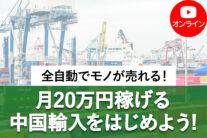 【無料オンライン】全自動でモノが売れる!月20万円稼げる中国輸入をはじめよう!〔2021年6月27日開催〕