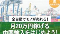 【無料】全自動でモノが売れる!月20万円稼げる中国輸入をはじめよう!〔2021年8月29日開催〕