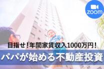 【無料オンライン】目指せ!年間家賃収入1000万円!パパが始める不動産投資〔2021年8月22日開催〕
