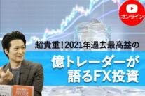 【無料オンライン】超貴重!2021年過去最高益の億トレーダーが語るFX投資〔2021年11月13日開催〕
