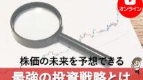 【無料オンライン】株価の未来を予想できる最強の投資戦略とは〔2021年11月26日開催〕